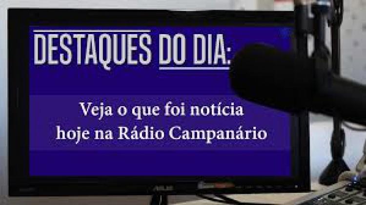 Destaques do dia: veja o que foi notícia na Rádio Campanário
